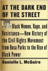 At the Dark End of the Street: Black Women, Rape, and Resistance--A New History of the Civil Rights Movement from Rosa Parks to the Rise of Black Power - Danielle L. McGuire