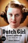 Dutch Girl: Audrey Hepburn and World War II - Robert Matzen