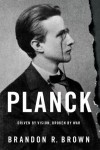 Planck: Driven by Vision, Broken by War - Brandon R. Brown