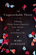 An Unquenchable Thirst: Following Mother Teresa in Search of Love, Service, and an Authentic Life - Mary Johnson