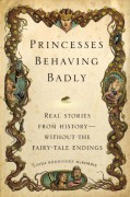 Princesses Behaving Badly: Real Stories from History Without the Fairy-Tale Endings - Linda Rodriguez McRobbie