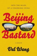 Beijing Bastard: Into the Wilds of a Changing China - Val Wang