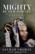 Mighty Be Our Powers: How Sisterhood, Prayer, and Sex Changed a Nation at War - Leymah Gbowee,Carol Mithers