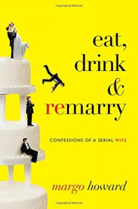 Eat, Drink and Remarry: Confessions of a Serial Wife - Margo Howard