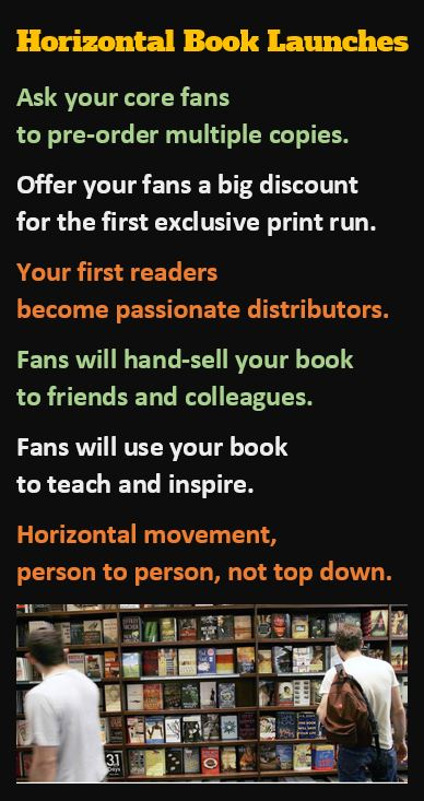 Horizontal Book Launches: Fans who will hand-sell the book to colleagues and friends. Individuals who will use them to teach or inspire, to get everyone on the same page. Horizontal movement, side to side, person to person, not top down. That's a horizontal book launch.