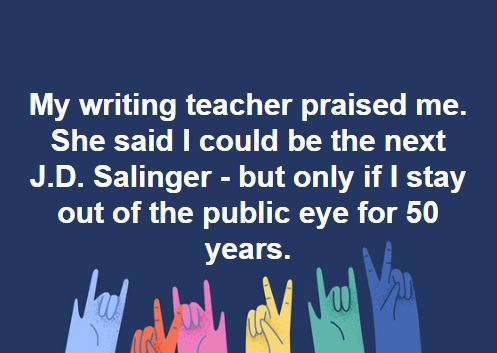 Writing Meme: My writing teacher praised me. She said I could be the next J.D. Salinger - but only if I stay out of the public eye for 50 years.