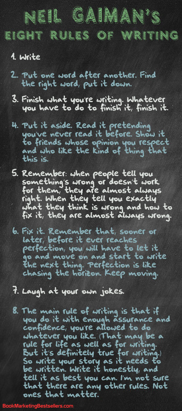 Neil Gaiman's eight rules of writing are right on target. There might be other rules such as, Let your writing bleed on the page, but these 8 rules of writing are worth reading more than once — true for writing books, true for writing blogs, true for writing social media posts.