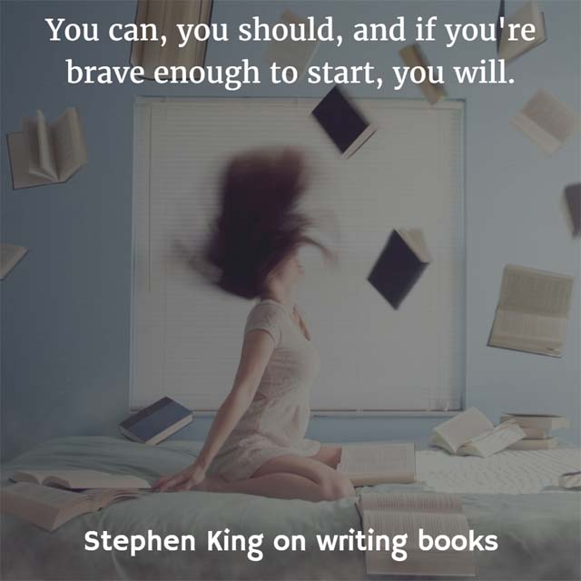 Stephen King on Writing Books: You can, you should, and if you're brave enough to start, you will. - Stephen King