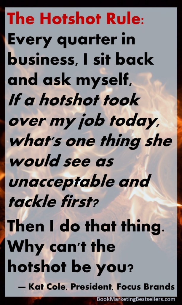 The Hotshot Rule: Every quarter in business, I sit back and ask myself, If a hotshot took over my job today, what's one thing she would see as unacceptable and tackle first? Then I do that thing. Why can't the hotshot be you? — Kat Cole, President, Focus Brands