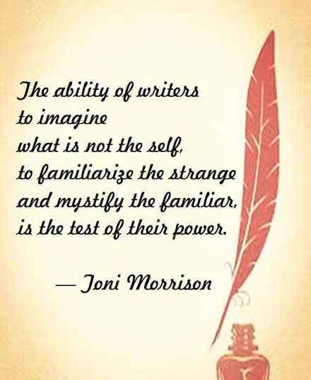 Toni Morrison on Writers: The ability of writers to imagine what is not the self, to familiarize the strange and mystify the familiar, is the test of their power. #writers #writing #authors