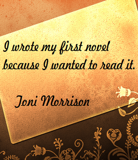Toni Morrison on Writing: I wrote my first novel because I wanted to read it. #writers #writing #authors