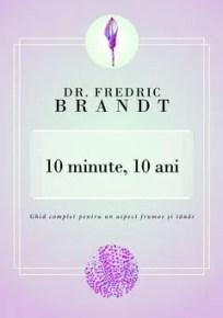 10 minute, 10 ani. Ghid complet pentru un aspect frumos şi tânăr de Fredric Brandt