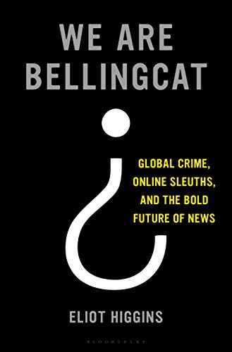 We Are Bellingcat: Global Crime, Online Sleuths, and the ...