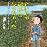『あの戦争から遠く離れて』城戸久枝さんが、子の世代へとあの戦争を伝える初の児童書『じいじが迷子になっちゃった』を刊行