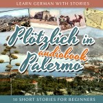 Learn German with Stories: Plötzlich in Palermo – 10 Short Stories for Beginners (Audiobook) cover