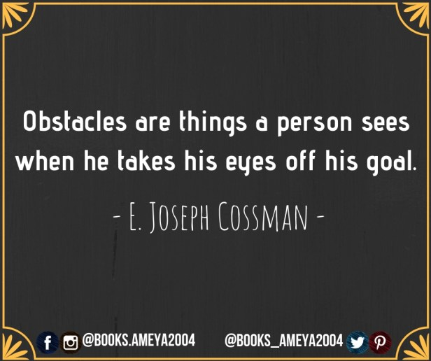 Obstacles are things a person sees when he takes his eyes off his goal.