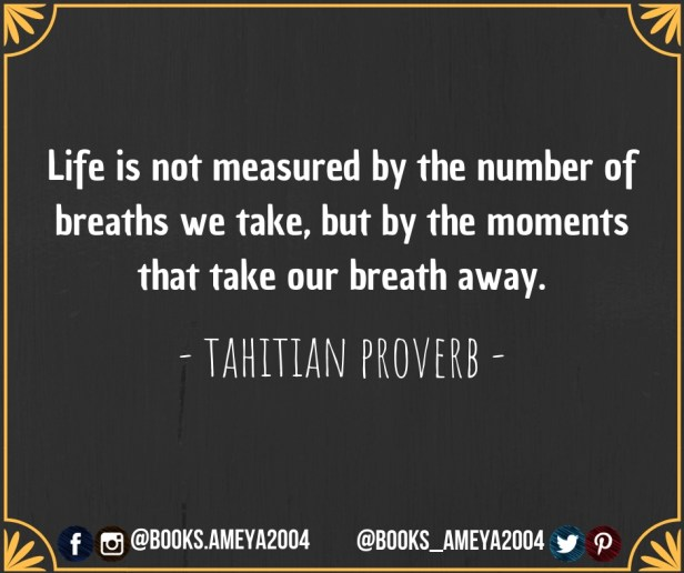 """""""Life is not measured by the number of breaths we take, but by the moments that take our breath away."""" ~ Tahitian Proverb"""