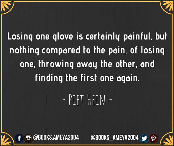 Losing one glove is certainly painful, but nothing compared to the pain, of losing one, throwing away the other, and finding the first one again. - Piet Hein