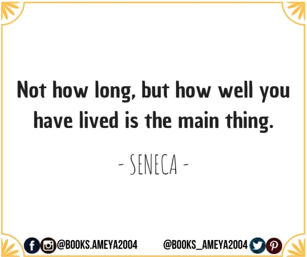 """Not how long, but how well you have lived is the main thing."" ~ Seneca"