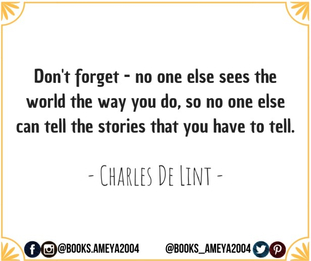 'Don't forget - no one else sees the world the way you do, so no one else can tell the stories that you have to tell.' - Charles de Lint