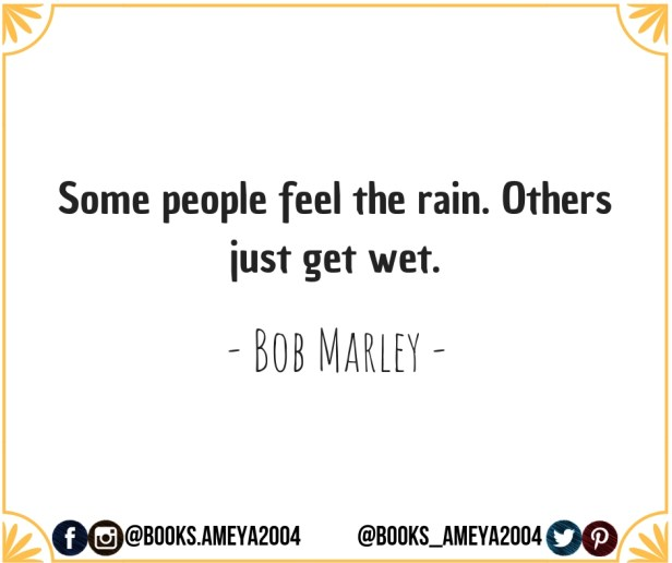 'Some people feel the rain. Others just get wet.' ~ Bob Marley