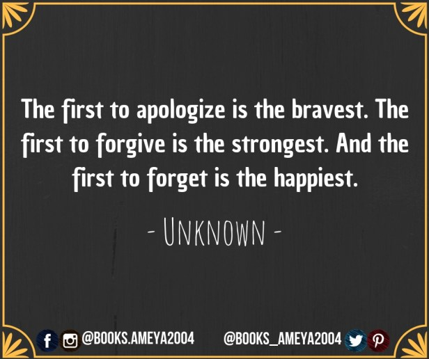 'The first to apologize is the bravest. The first to forgive is the strongest. And the first to forget is the happiest.' ~ Unknown