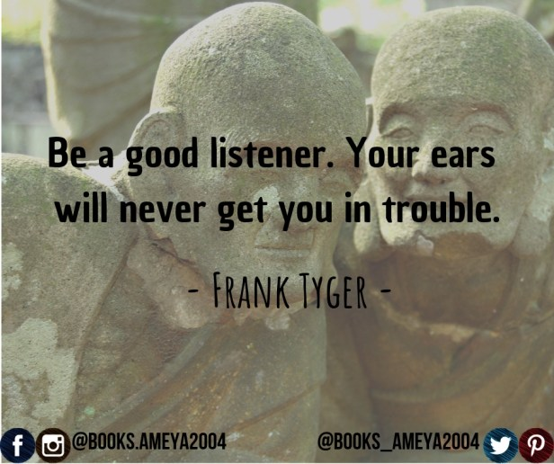 """Be a good listener. Your ears will never get you in trouble."" ~ Frank Tyger"