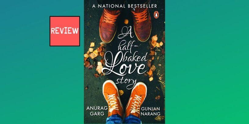 BOOK REVIEW OF 'A HALF-BAKED LOVE STORY' BY ANURAG GARG AND GUNJAN NARANG