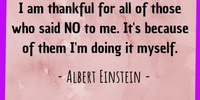 I am thankful for all of those who said NO to me. It's because of them I'm doing it myself.