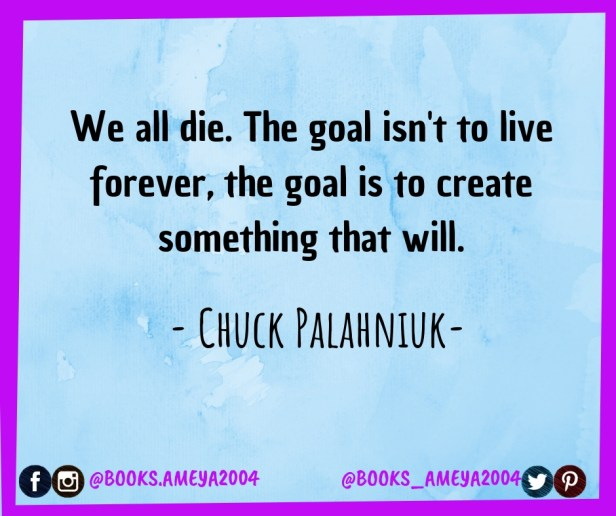 'We all die. The goal isn't to live forever, the goal is to create something that will.' ~ Chuck Palahniuk