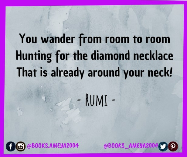 'You wander from room to room Hunting for the diamond necklace That is already around your neck!' ~ Rumi