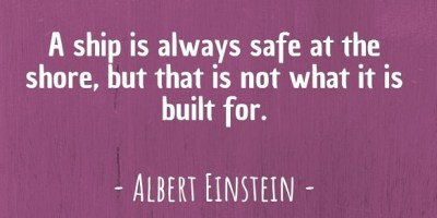 'A ship is always safe at the shore, but that is not what it is built for.' ~ Albert Einstein
