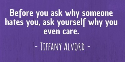 'Before you ask why someone hates you, ask yourself why you even care.' ~ Tiffany Alvord