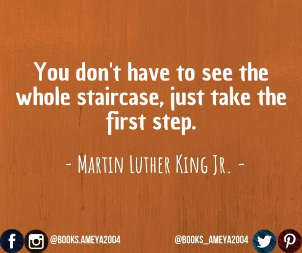 'You don't have to see the whole staircase, just take the first step.' ~ Martin Luther King Jr.