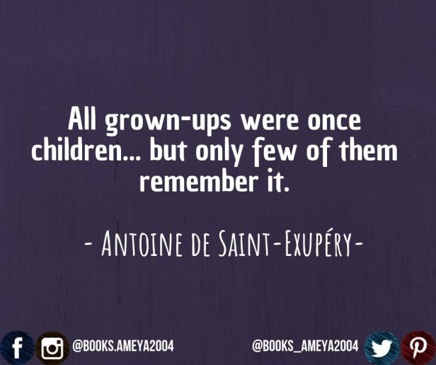 """All grown-ups were once children... but only few of them remember it."" ~ Antoine de Saint-Exupéry"