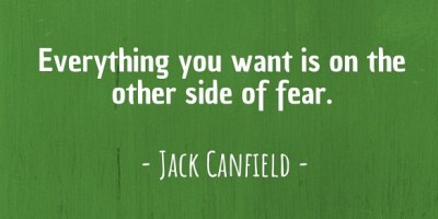 'Everything you want is on the other side of fear.' ~ Jack Canfield