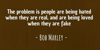 """The problem is people are being hated when they are real, and are being loved when they are fake."" ~ Bob Marley"