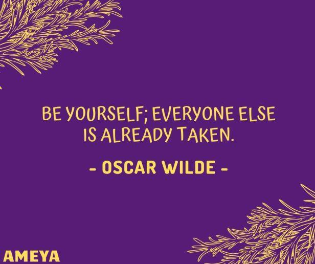 Be yourself; everyone else is already taken. - Oscar Wilde
