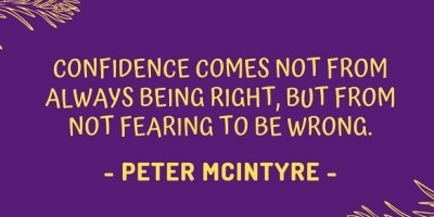 Confidence comes not from always being right, but from not fearing to be wrong. - Peter T. McIntyre