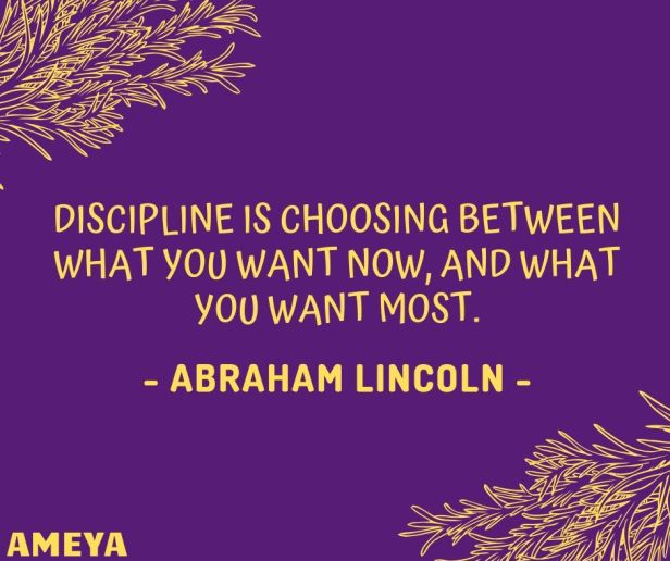 Discipline is choosing between what you want now, and what you want most. - Abraham Lincoln