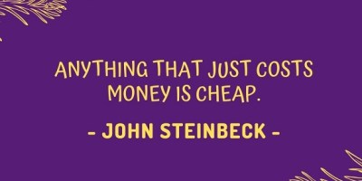 Anything that just costs money is cheap. – John Steinbeck