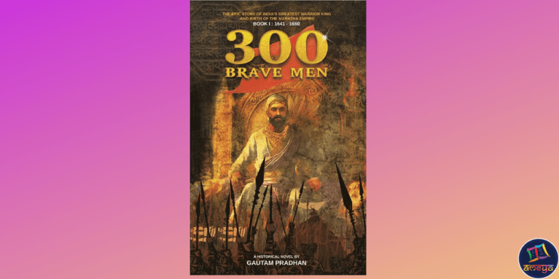 Cover of 300 Brave Men, a book by Gautam Pradhan about the life and struggles of Shivaji Raje Bhosale