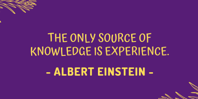 The only source of knowledge is experience. – Albert Einstein