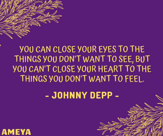 You can close your eyes to the things you don't want to see, but you can't close your heart to the things you don't want to feel. – Johnny Depp