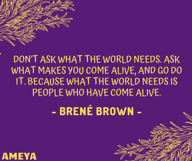 Don't ask what the world needs. Ask what makes you come alive, and go do it. Because what the world needs is people who have come alive. – Brené Brown