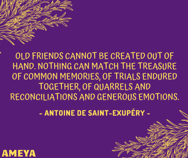 Old friends cannot be created out of hand. Nothing can match the treasure of common memories, of trials endured together, of quarrels and reconciliations and generous emotions. – Antoine de Saint-Exupéry