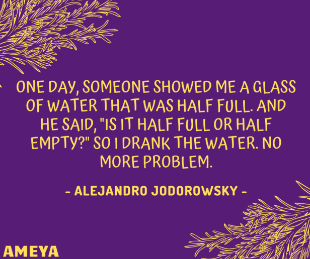 "One day, someone showed me a glass of water that was half full. And he said, ""Is it half full or half empty?"" so i drank the water. No more problem. – Alejandro Jodorowsky"