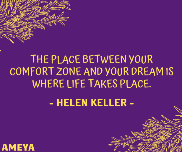 The place between your comfort zone and your dream is where life takes place. – Helen Keller