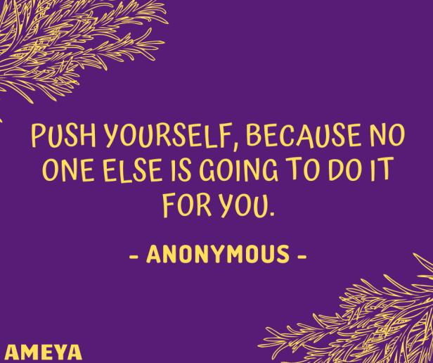 Push yourself, because no one else is going to do it for you. – Anonymous / Rhyanna Watson