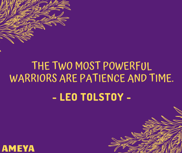 The two most powerful warriors are patience and time. – Leo Tolstoy